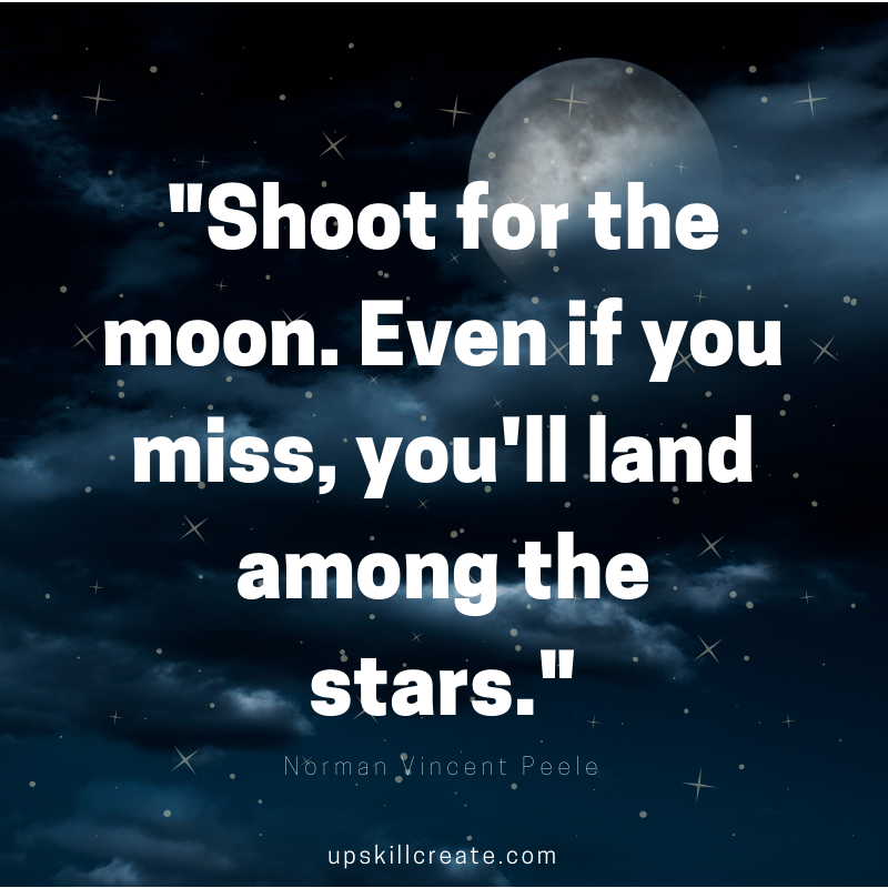 "setting goals: ""Shoot for the moon. Even if you miss, you'll land among the stars."" Norman Vincent Peale"