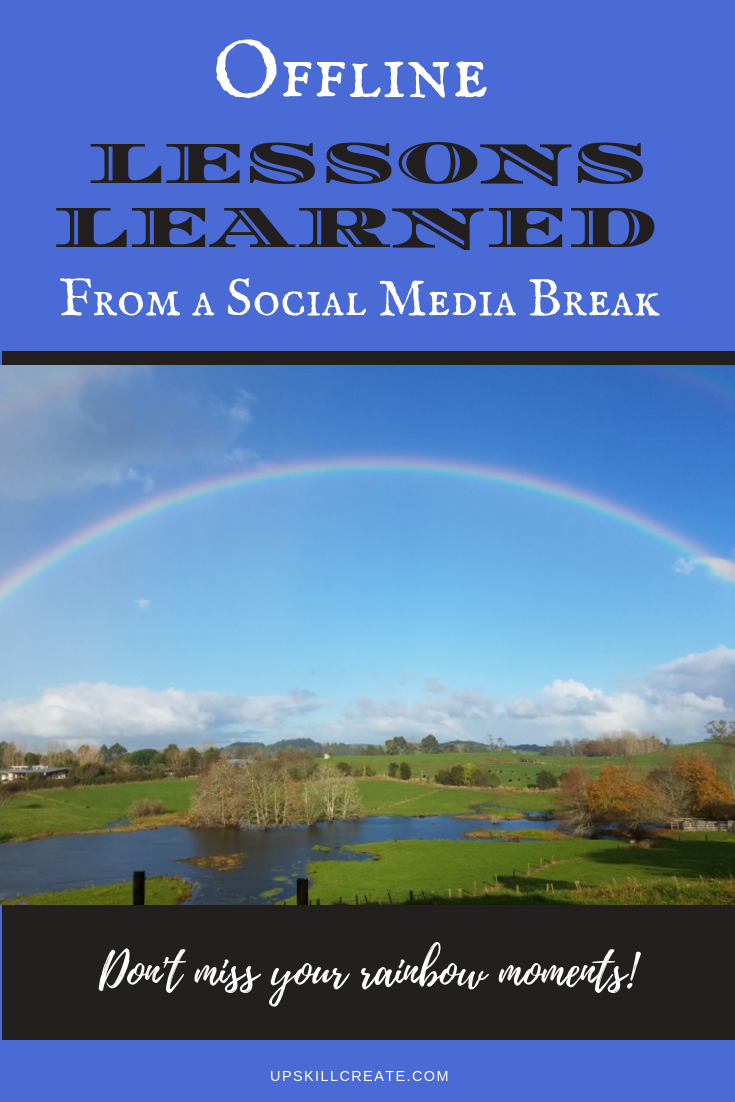 Picture of a rainbow with text overlay that says: Offline lessons learned from a social media break. Don't miss your rainbow moments!